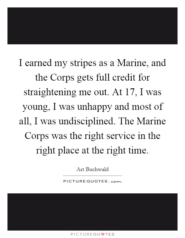 I earned my stripes as a Marine, and the Corps gets full credit for straightening me out. At 17, I was young, I was unhappy and most of all, I was undisciplined. The Marine Corps was the right service in the right place at the right time Picture Quote #1