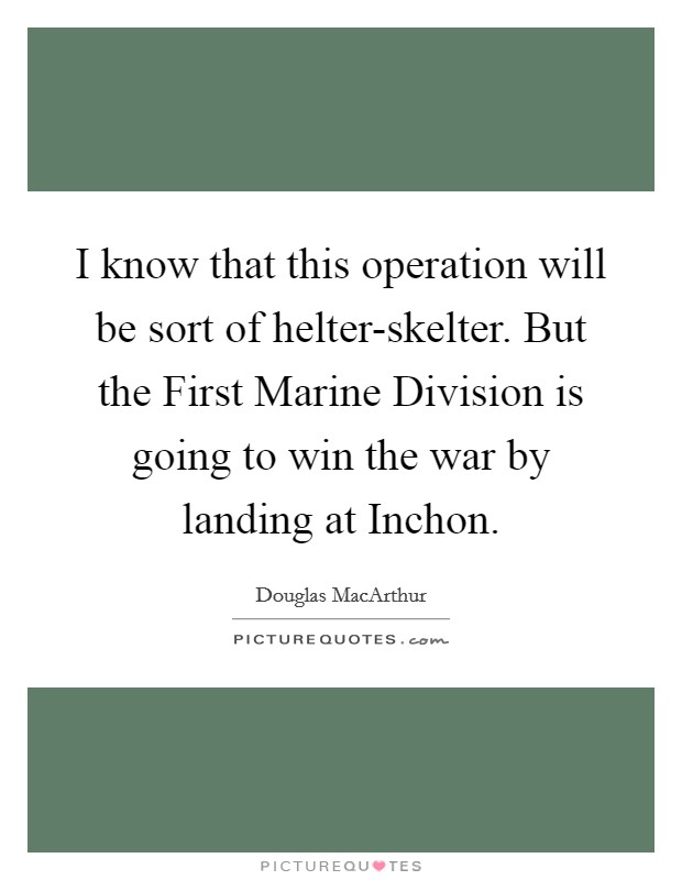I know that this operation will be sort of helter-skelter. But the First Marine Division is going to win the war by landing at Inchon Picture Quote #1