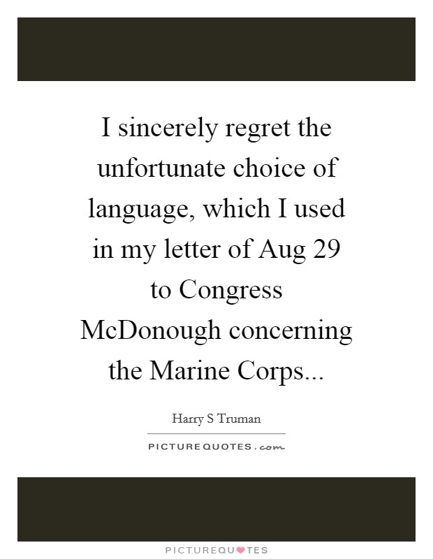 I sincerely regret the unfortunate choice of language, which I used in my letter of Aug 29 to Congress McDonough concerning the Marine Corps Picture Quote #1