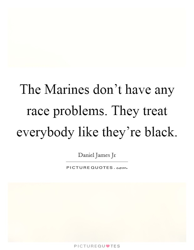 The Marines don't have any race problems. They treat everybody like they're black Picture Quote #1