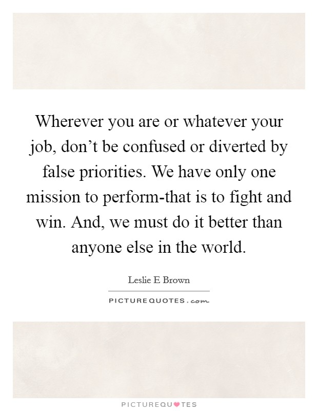Wherever you are or whatever your job, don't be confused or diverted by false priorities. We have only one mission to perform-that is to fight and win. And, we must do it better than anyone else in the world Picture Quote #1