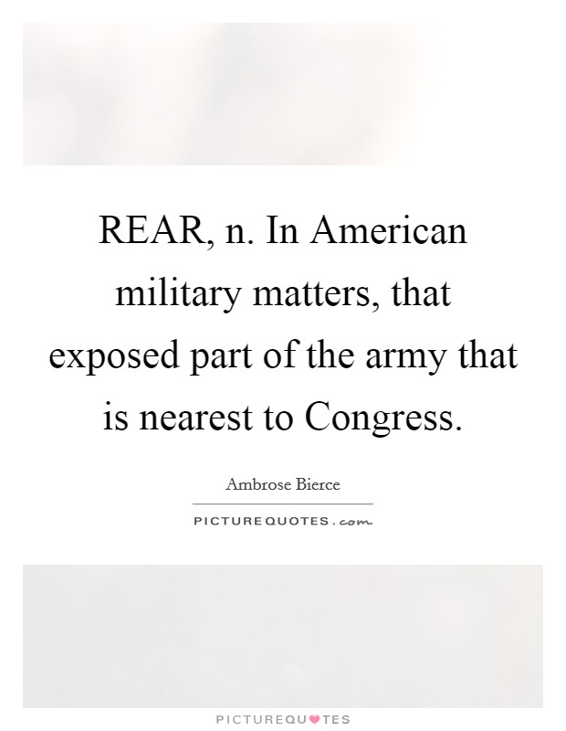 REAR, n. In American military matters, that exposed part of the army that is nearest to Congress Picture Quote #1