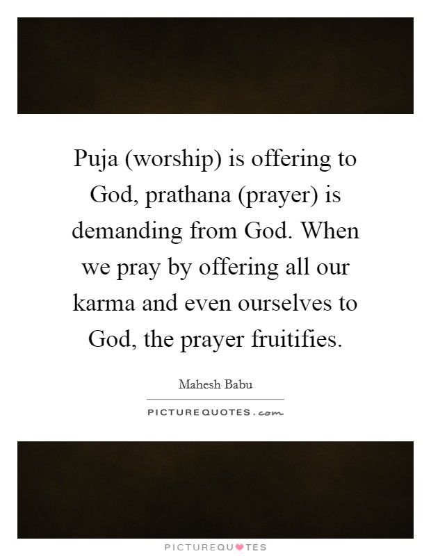 Puja (worship) is offering to God, prathana (prayer) is demanding from God. When we pray by offering all our karma and even ourselves to God, the prayer fruitifies Picture Quote #1