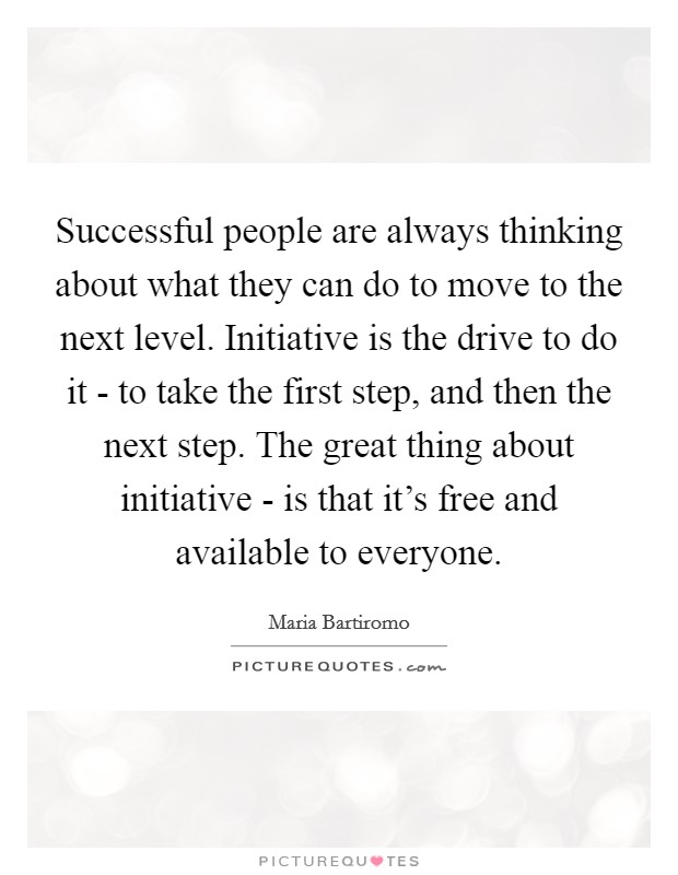 Successful people are always thinking about what they can do to move to the next level. Initiative is the drive to do it - to take the first step, and then the next step. The great thing about initiative - is that it's free and available to everyone Picture Quote #1