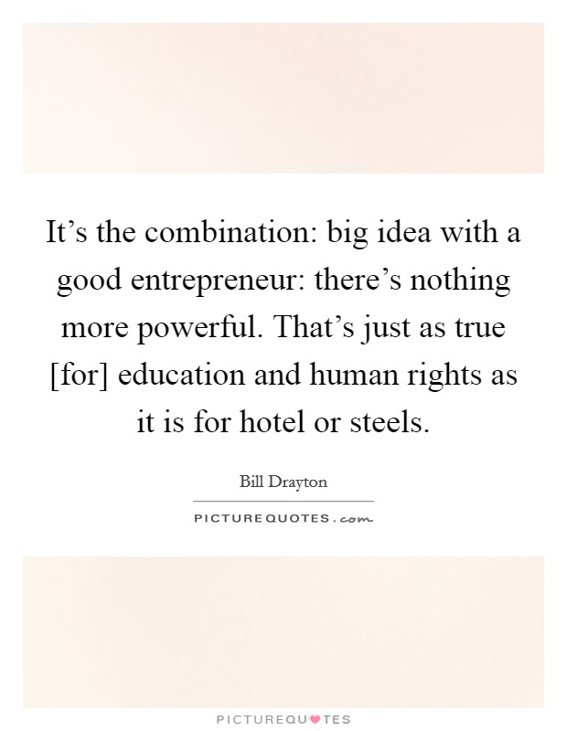 It's the combination: big idea with a good entrepreneur: there's nothing more powerful. That's just as true [for] education and human rights as it is for hotel or steels Picture Quote #1
