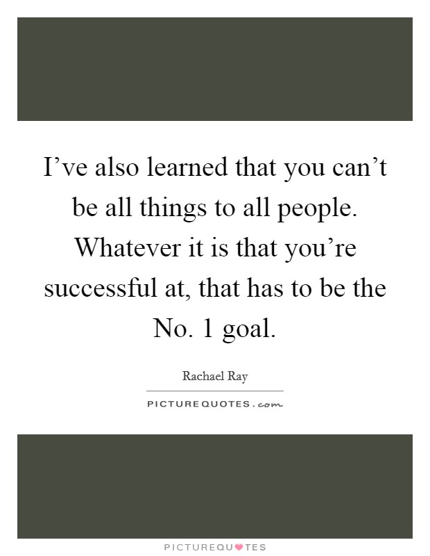 I've also learned that you can't be all things to all people. Whatever it is that you're successful at, that has to be the No. 1 goal Picture Quote #1