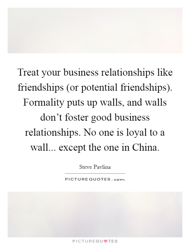 Treat your business relationships like friendships (or potential friendships). Formality puts up walls, and walls don't foster good business relationships. No one is loyal to a wall... except the one in China Picture Quote #1