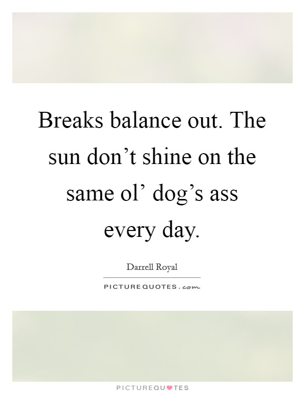 Breaks balance out. The sun don't shine on the same ol' dog's ass every day Picture Quote #1