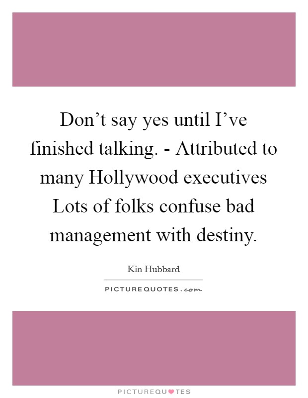 Don't say yes until I've finished talking. - Attributed to many Hollywood executives Lots of folks confuse bad management with destiny Picture Quote #1