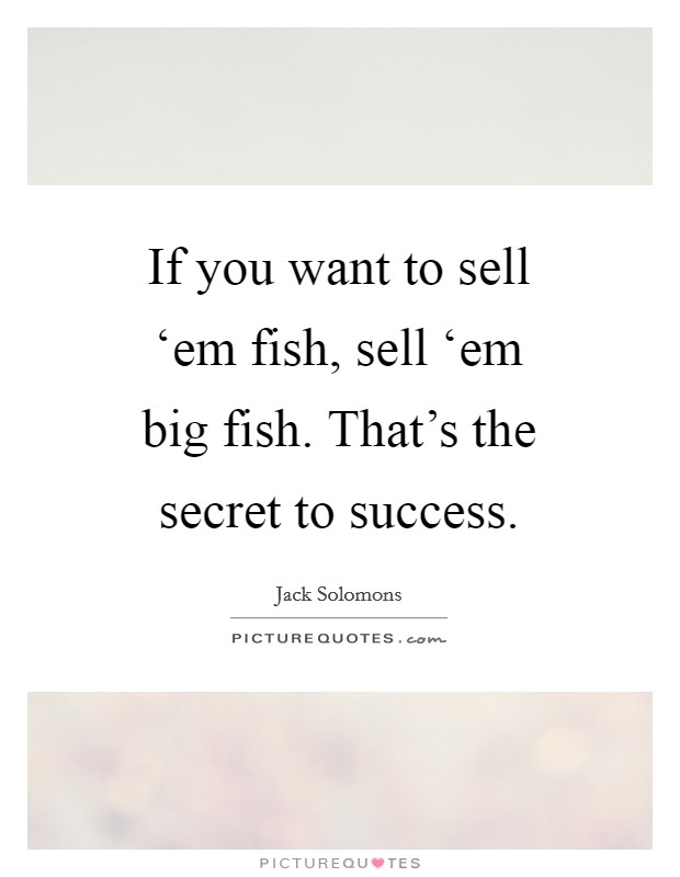 If you want to sell 'em fish, sell 'em big fish. That's the secret to success Picture Quote #1