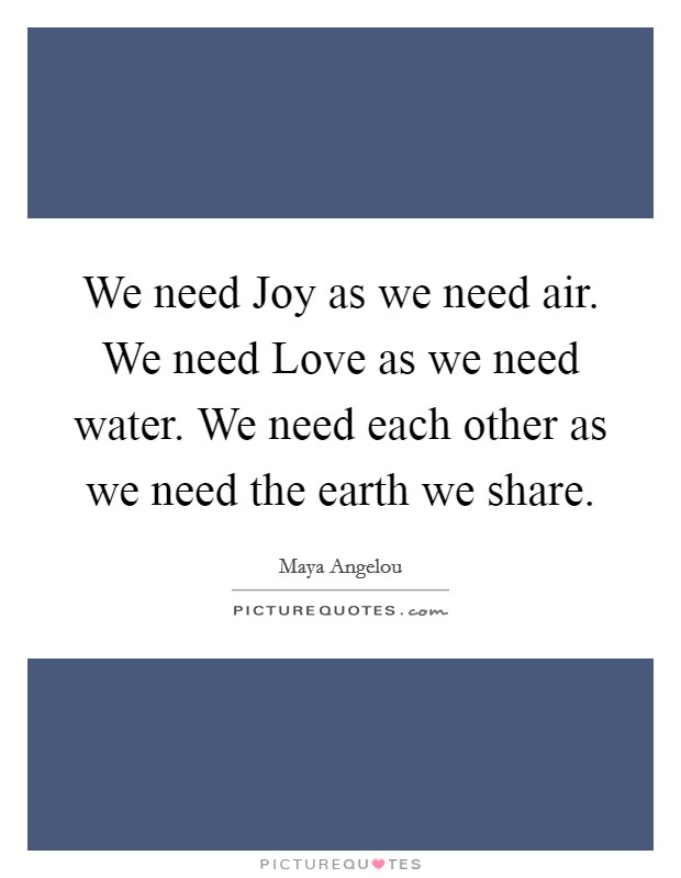 We need Joy as we need air. We need Love as we need water. We need each other as we need the earth we share Picture Quote #1