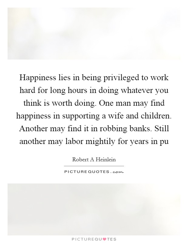 Happiness lies in being privileged to work hard for long hours in doing whatever you think is worth doing. One man may find happiness in supporting a wife and children. Another may find it in robbing banks. Still another may labor mightily for years in pu Picture Quote #1