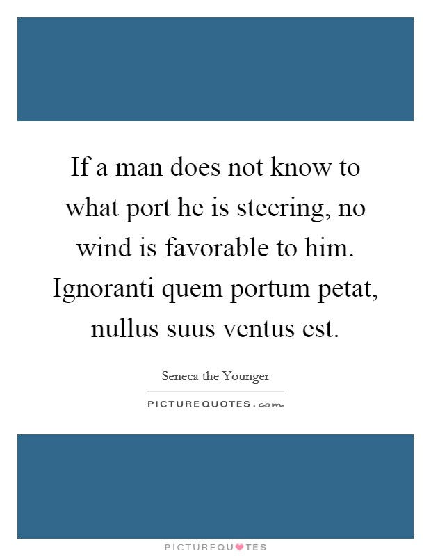 If a man does not know to what port he is steering, no wind is favorable to him. Ignoranti quem portum petat, nullus suus ventus est Picture Quote #1
