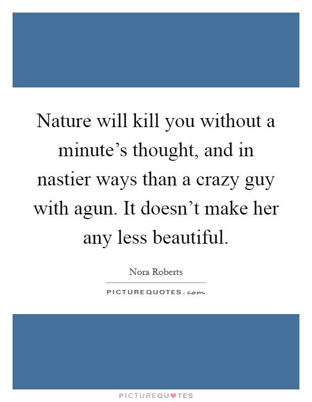 Nature will kill you without a minute's thought, and in nastier ways than a crazy guy with agun. It doesn't make her any less beautiful Picture Quote #1