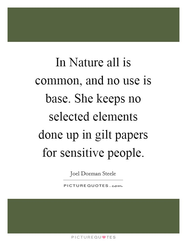 In Nature all is common, and no use is base. She keeps no selected elements done up in gilt papers for sensitive people Picture Quote #1