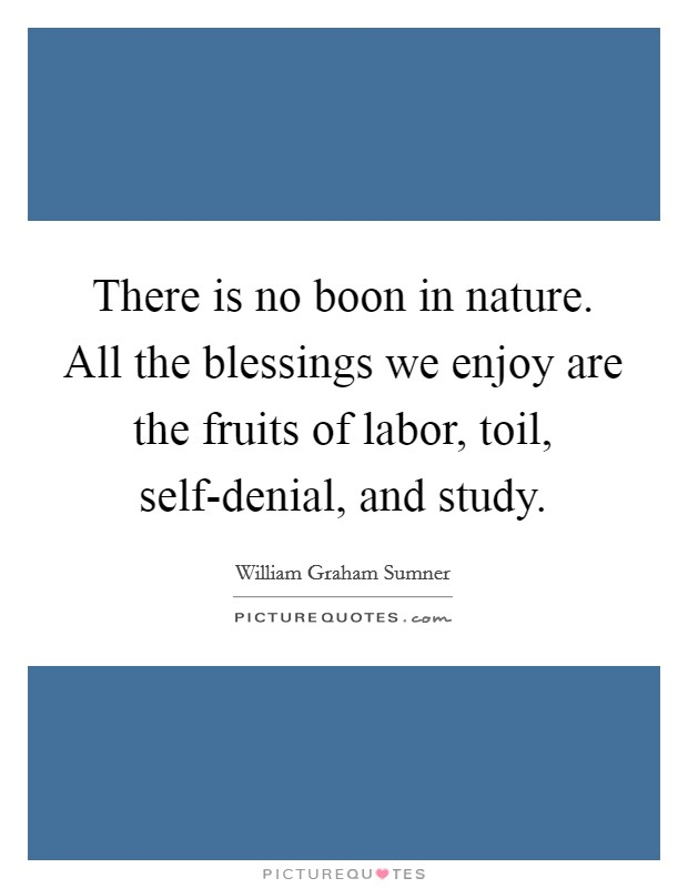 There is no boon in nature. All the blessings we enjoy are the fruits of labor, toil, self-denial, and study Picture Quote #1
