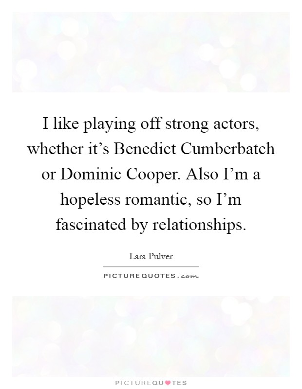 I like playing off strong actors, whether it's Benedict Cumberbatch or Dominic Cooper. Also I'm a hopeless romantic, so I'm fascinated by relationships Picture Quote #1
