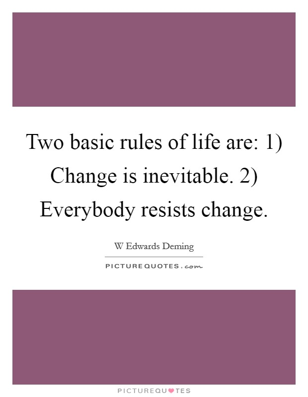 Two basic rules of life are: 1) Change is inevitable. 2) Everybody resists change Picture Quote #1