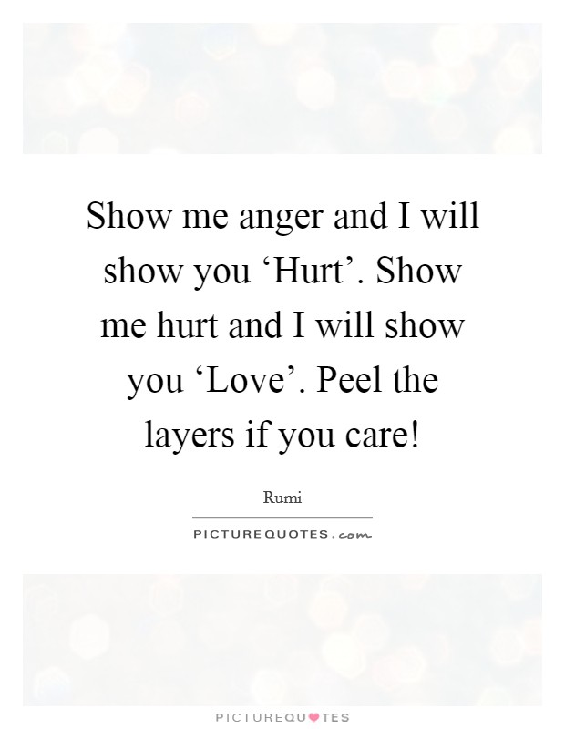 Show me anger and I will show you 'Hurt'. Show me hurt and I will show you 'Love'. Peel the layers if you care! Picture Quote #1