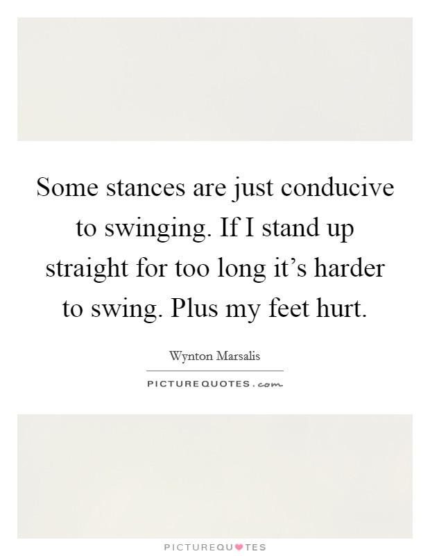 Some stances are just conducive to swinging. If I stand up straight for too long it's harder to swing. Plus my feet hurt Picture Quote #1