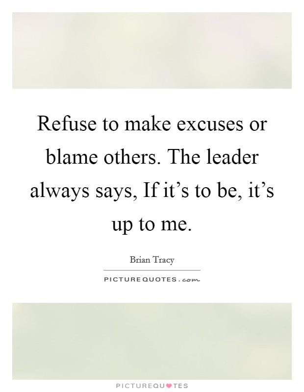 Refuse to make excuses or blame others. The leader always says, If it's to be, it's up to me Picture Quote #1