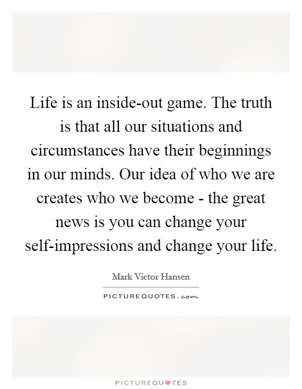 Life is an inside-out game. The truth is that all our situations and circumstances have their beginnings in our minds. Our idea of who we are creates who we become - the great news is you can change your self-impressions and change your life Picture Quote #1