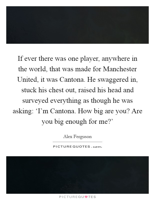 If ever there was one player, anywhere in the world, that was made for Manchester United, it was Cantona. He swaggered in, stuck his chest out, raised his head and surveyed everything as though he was asking: 'I'm Cantona. How big are you? Are you big enough for me?' Picture Quote #1