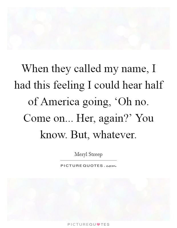 When they called my name, I had this feeling I could hear half of America going, 'Oh no. Come on... Her, again?' You know. But, whatever Picture Quote #1