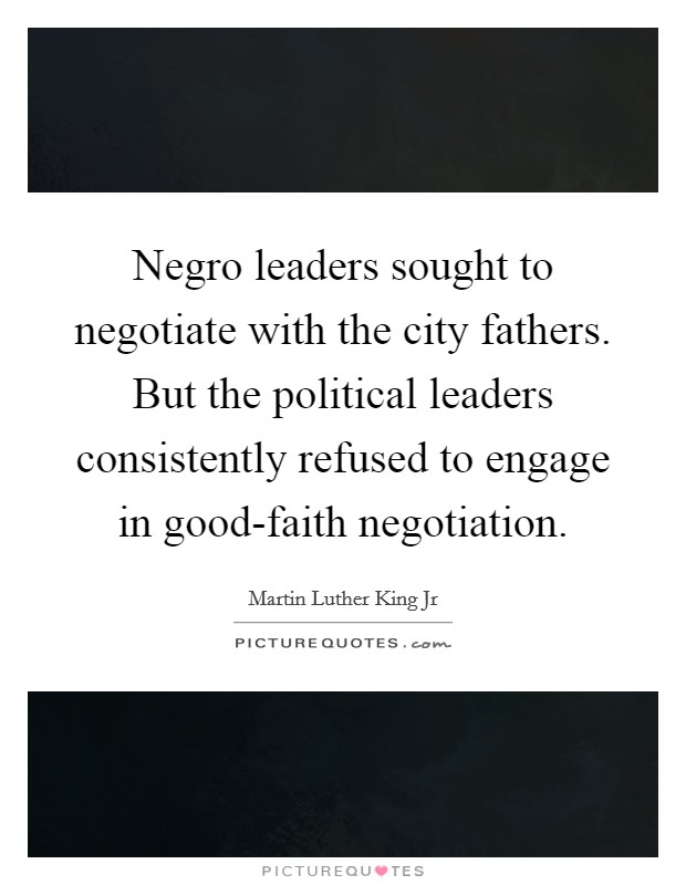 Negro leaders sought to negotiate with the city fathers. But the political leaders consistently refused to engage in good-faith negotiation Picture Quote #1