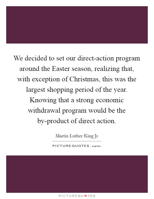 We decided to set our direct-action program around the Easter season, realizing that, with exception of Christmas, this was the largest shopping period of the year. Knowing that a strong economic withdrawal program would be the by-product of direct action Picture Quote #1