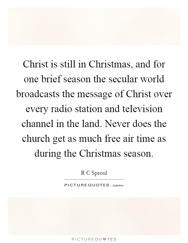 Christ is still in Christmas, and for one brief season the secular world broadcasts the message of Christ over every radio station and television channel in the land. Never does the church get as much free air time as during the Christmas season Picture Quote #1