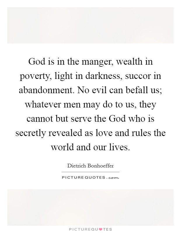 God is in the manger, wealth in poverty, light in darkness, succor in abandonment. No evil can befall us; whatever men may do to us, they cannot but serve the God who is secretly revealed as love and rules the world and our lives Picture Quote #1