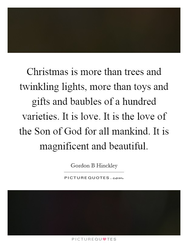 Christmas is more than trees and twinkling lights, more than toys and gifts and baubles of a hundred varieties. It is love. It is the love of the Son of God for all mankind. It is magnificent and beautiful Picture Quote #1