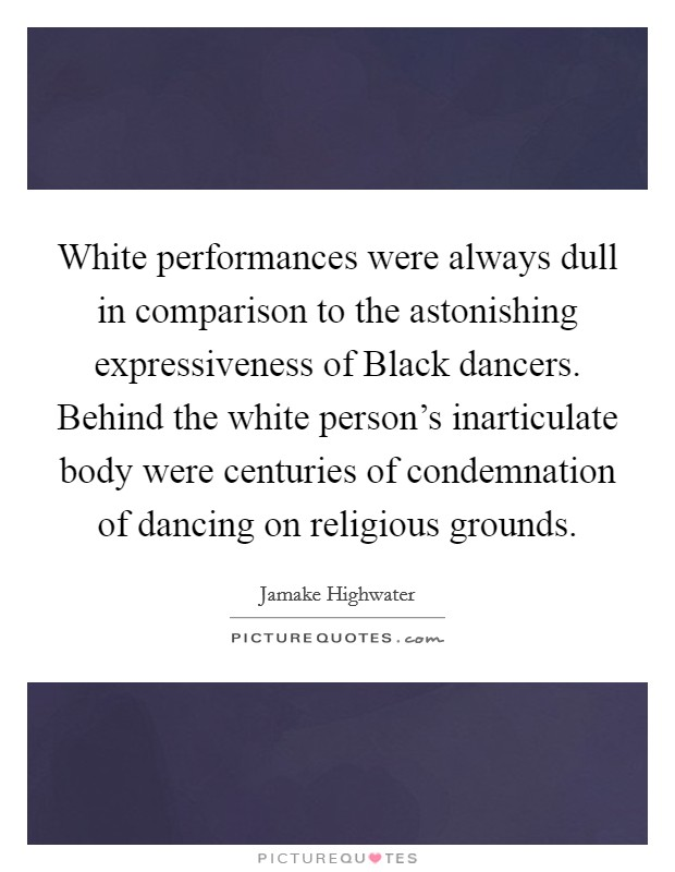 White performances were always dull in comparison to the astonishing expressiveness of Black dancers. Behind the white person's inarticulate body were centuries of condemnation of dancing on religious grounds Picture Quote #1