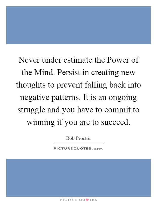 Never under estimate the Power of the Mind. Persist in creating new thoughts to prevent falling back into negative patterns. It is an ongoing struggle and you have to commit to winning if you are to succeed Picture Quote #1