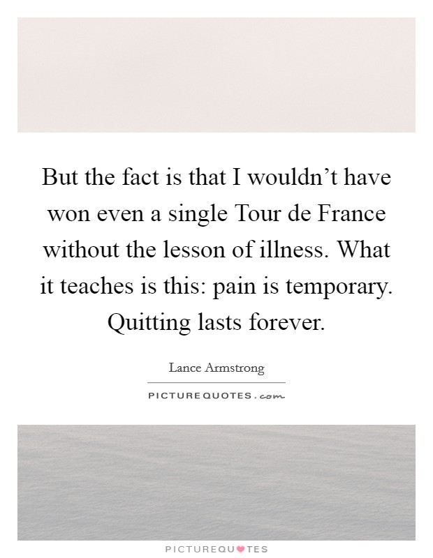 But the fact is that I wouldn't have won even a single Tour de France without the lesson of illness. What it teaches is this: pain is temporary. Quitting lasts forever Picture Quote #1