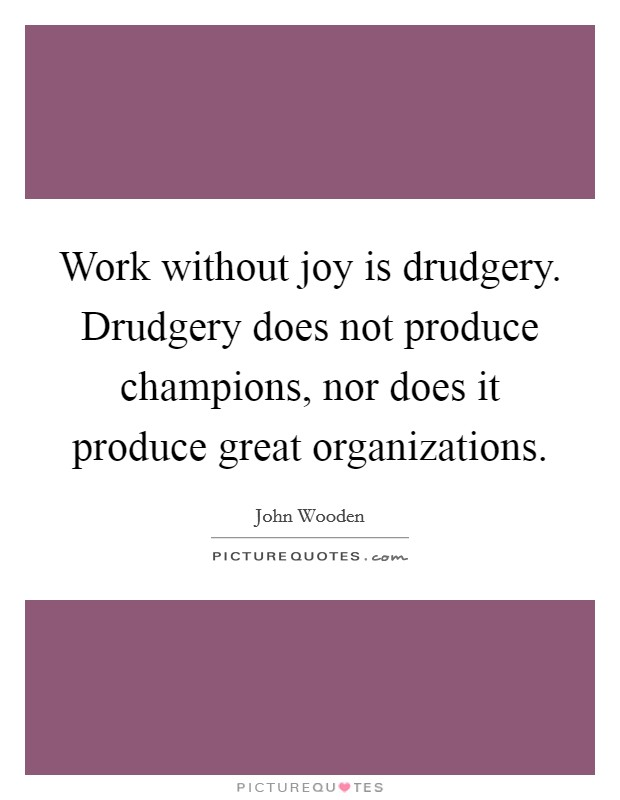 Work without joy is drudgery. Drudgery does not produce champions, nor does it produce great organizations Picture Quote #1