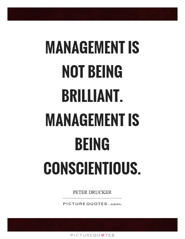 Management is not being brilliant. Management is being conscientious Picture Quote #1
