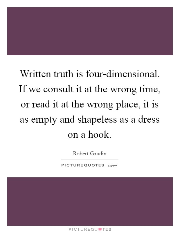 Written truth is four-dimensional. If we consult it at the wrong time, or read it at the wrong place, it is as empty and shapeless as a dress on a hook Picture Quote #1