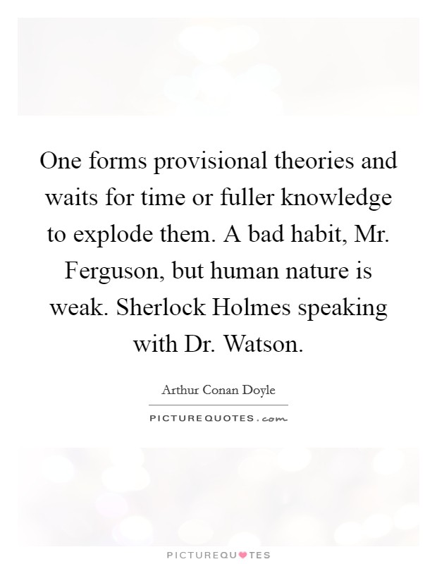 One forms provisional theories and waits for time or fuller knowledge to explode them. A bad habit, Mr. Ferguson, but human nature is weak. Sherlock Holmes speaking with Dr. Watson Picture Quote #1