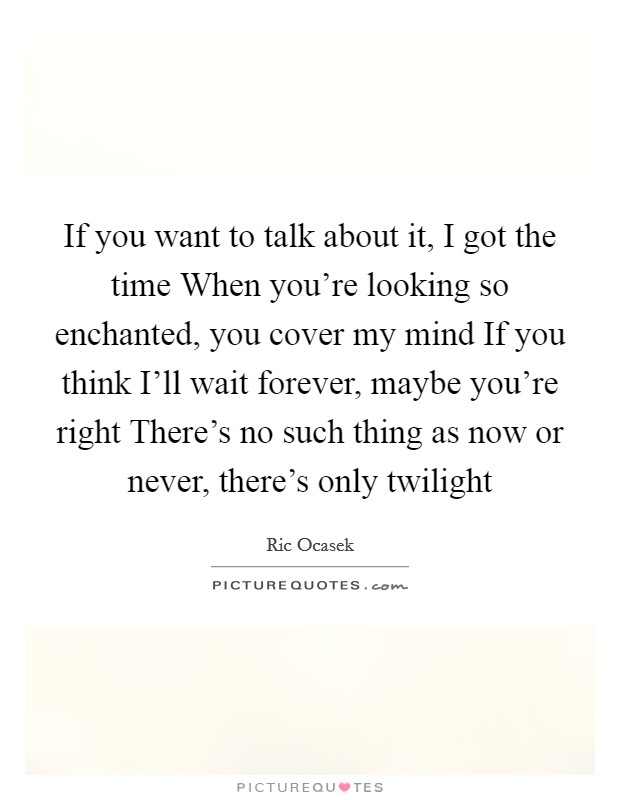 If you want to talk about it, I got the time When you're looking so enchanted, you cover my mind If you think I'll wait forever, maybe you're right There's no such thing as now or never, there's only twilight Picture Quote #1