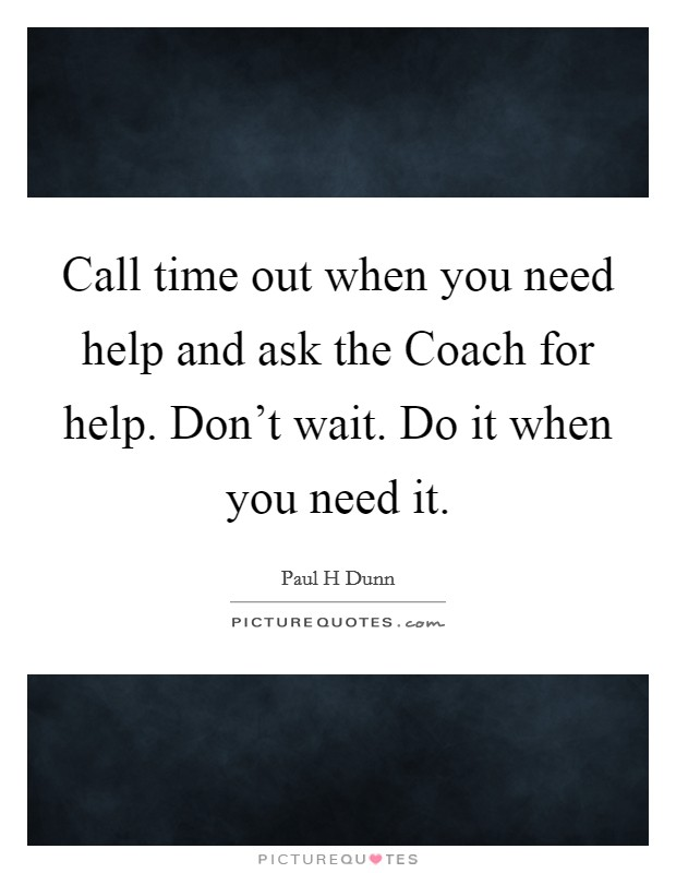 Call time out when you need help and ask the Coach for help. Don't wait. Do it when you need it Picture Quote #1