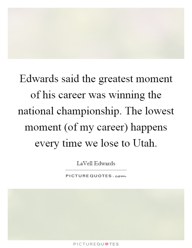 Edwards said the greatest moment of his career was winning the national championship. The lowest moment (of my career) happens every time we lose to Utah Picture Quote #1
