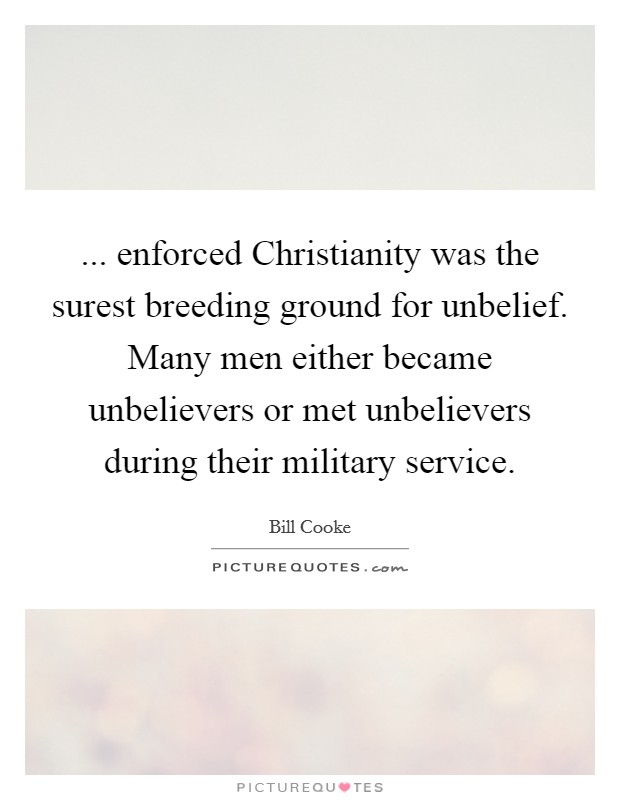 ... enforced Christianity was the surest breeding ground for unbelief. Many men either became unbelievers or met unbelievers during their military service Picture Quote #1