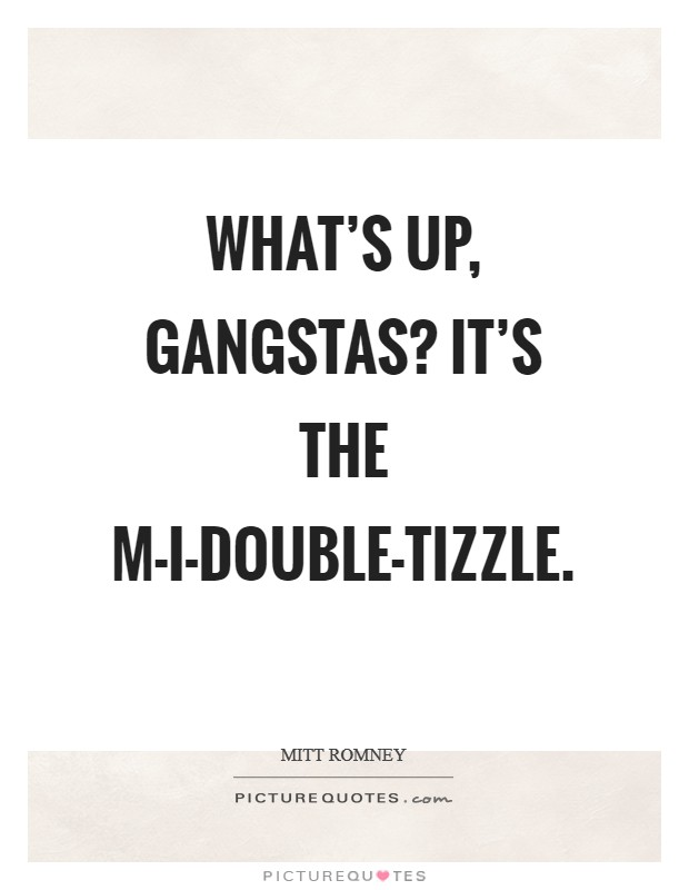 What's up, gangstas? It's the M-I-Double-Tizzle Picture Quote #1