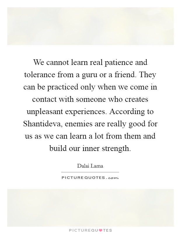 We cannot learn real patience and tolerance from a guru or a friend. They can be practiced only when we come in contact with someone who creates unpleasant experiences. According to Shantideva, enemies are really good for us as we can learn a lot from them and build our inner strength Picture Quote #1