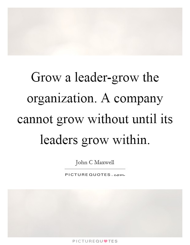 Grow a leader-grow the organization. A company cannot grow without until its leaders grow within Picture Quote #1