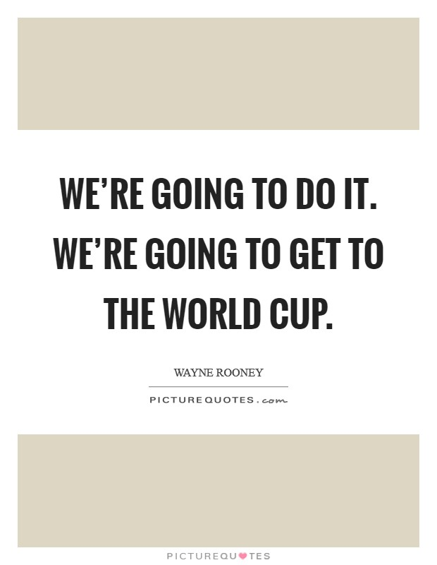 We're going to do it. We're going to get to the World Cup Picture Quote #1