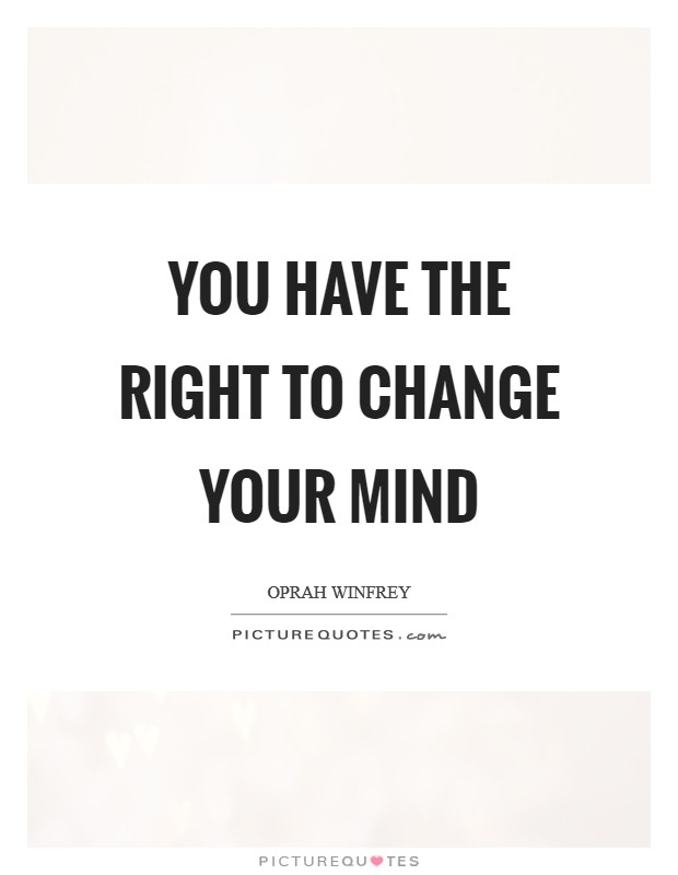 You have the RIGHT to change your mind Picture Quote #1