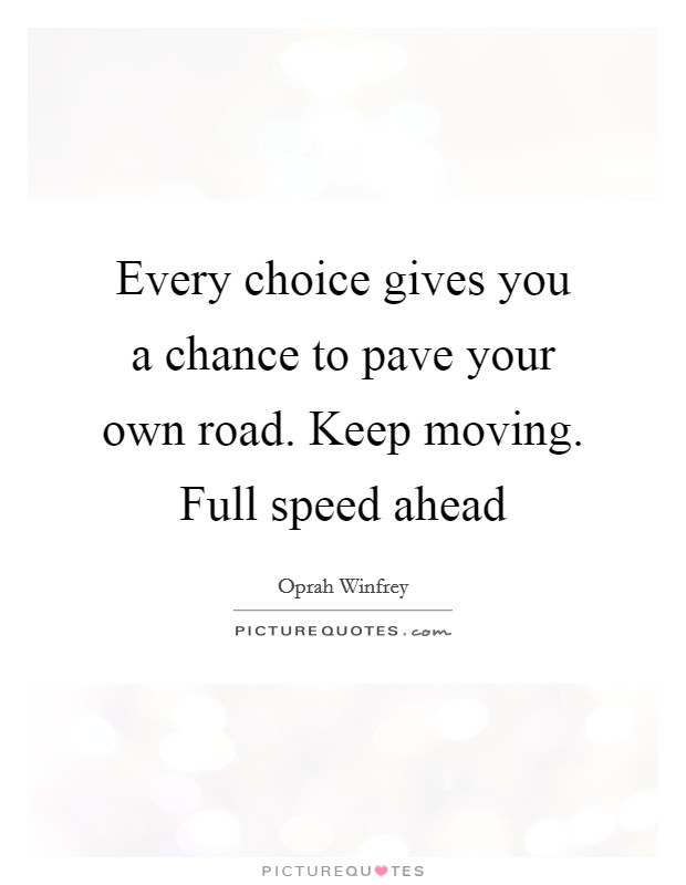 Every choice gives you a chance to pave your own road. Keep moving. Full speed ahead Picture Quote #1